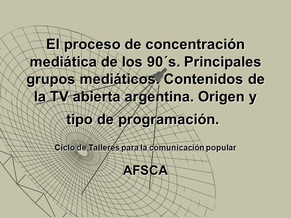 El proceso de concentración mediática de los 90´s. Principales grupos mediáticos. Contenidos de la TV abierta argentina. Origen y tipo de programación