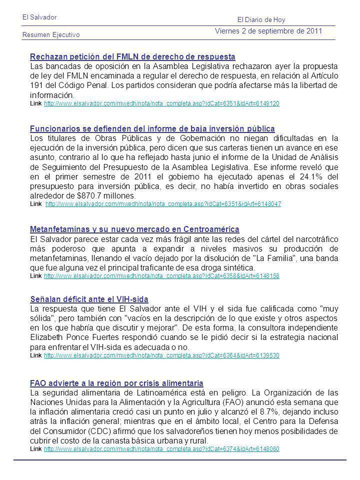 Resumen Ejecutivo El Salvador El Diario de Hoy Viernes 2 de septiembre de 2011 Rechazan petición del FMLN de derecho de respuesta Las bancadas de oposición en la Asamblea Legislativa rechazaron ayer la propuesta de ley del FMLN encaminada a regular el derecho de respuesta, en relación al Artículo 191 del Código Penal.
