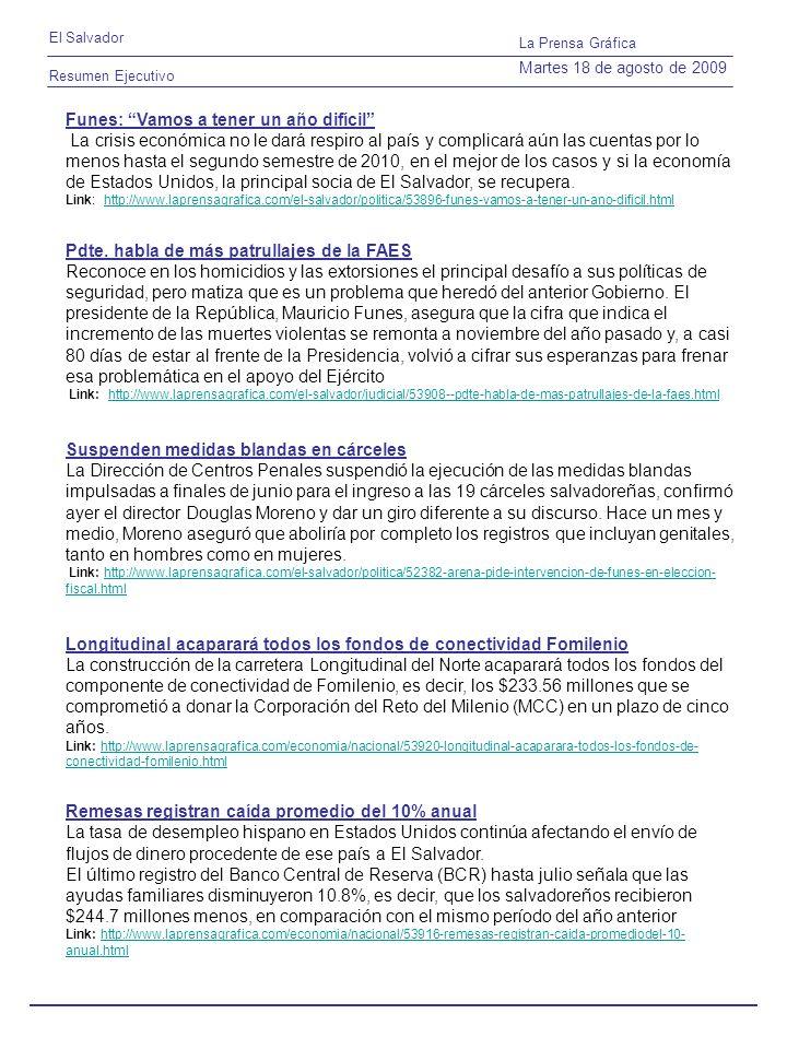 Resumen Ejecutivo El Salvador La Prensa Gráfica Martes 18 de agosto de 2009 Funes: Vamos a tener un año difícil La crisis económica no le dará respiro al país y complicará aún las cuentas por lo menos hasta el segundo semestre de 2010, en el mejor de los casos y si la economía de Estados Unidos, la principal socia de El Salvador, se recupera.