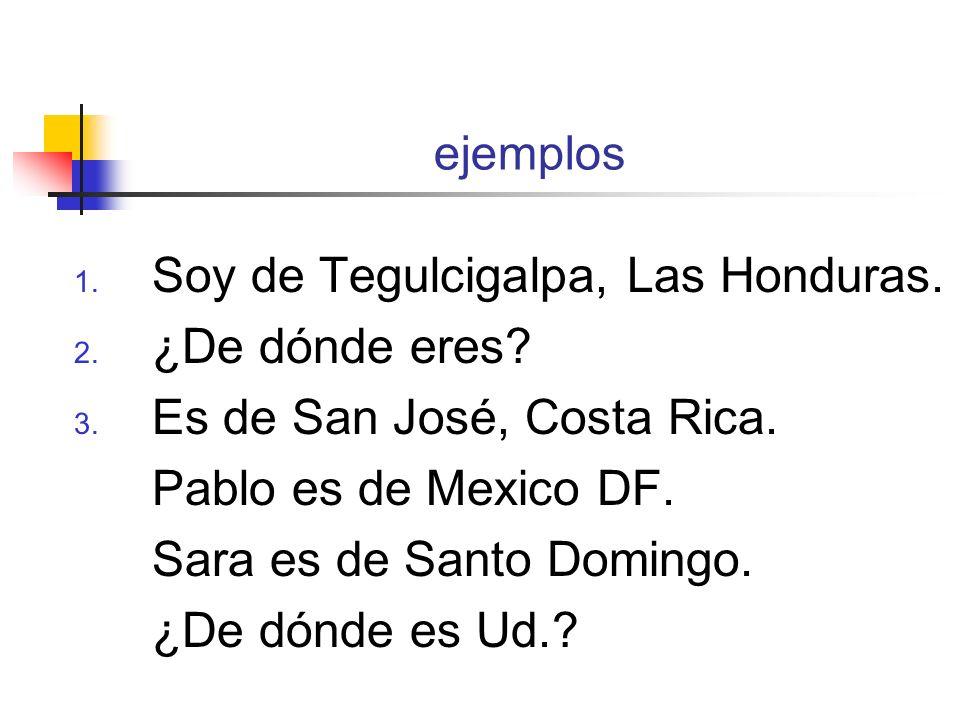 ejemplos 1. Soy de Tegulcigalpa, Las Honduras. 2. ¿De dónde eres? 3. Es de San José, Costa Rica. Pablo es de Mexico DF. Sara es de Santo Domingo. ¿De