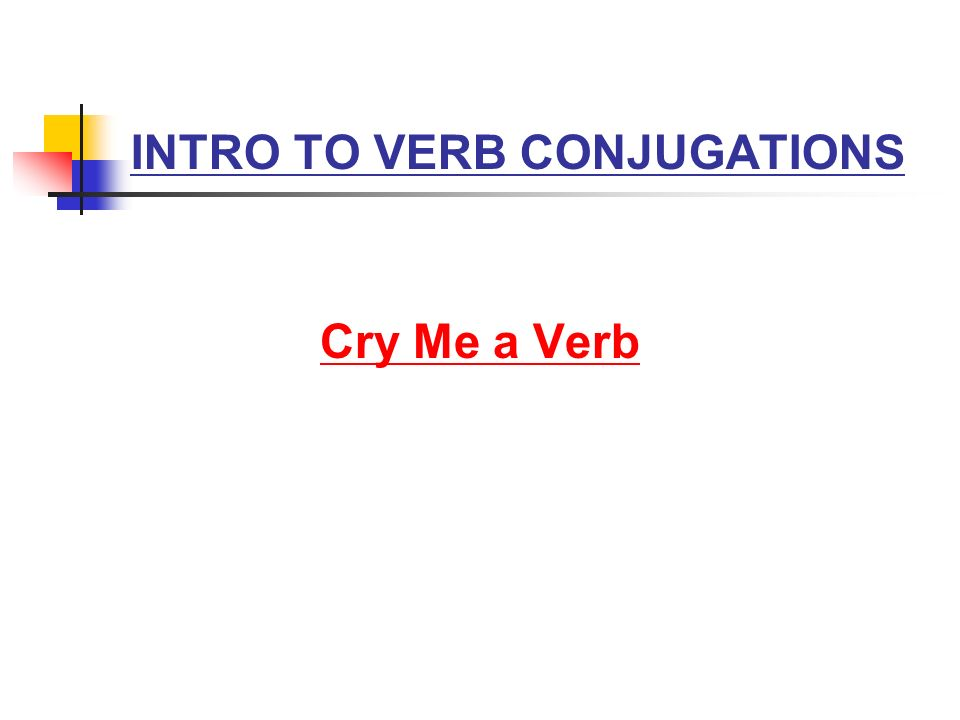 INTRO TO VERB CONJUGATIONS Cry Me a Verb