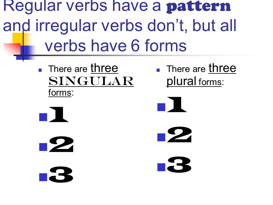 Regular verbs have a pattern and irregular verbs dont, but all verbs have 6 forms There are three singular forms: There are three plural forms: 1 2 3