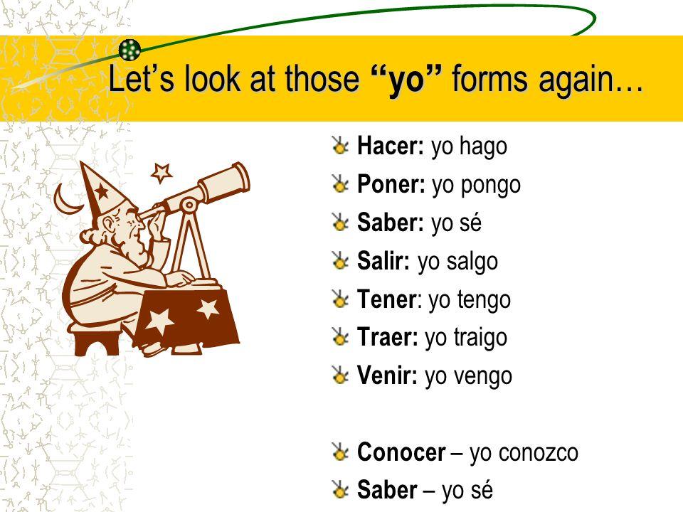 Lets look at thoseyo forms again… Hacer: yo hago Poner: yo pongo Saber: yo sé Salir: yo salgo Tener : yo tengo Traer: yo traigo Venir: yo vengo Conocer – yo conozco Saber – yo sé