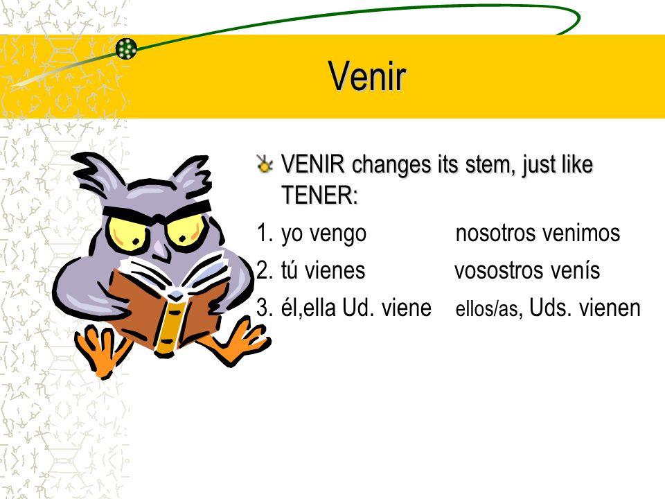 Venir VENIR changes its stem, just like TENER: 1.yo vengo nosotros venimos 2.tú vienes vosostros venís 3.él,ella Ud.