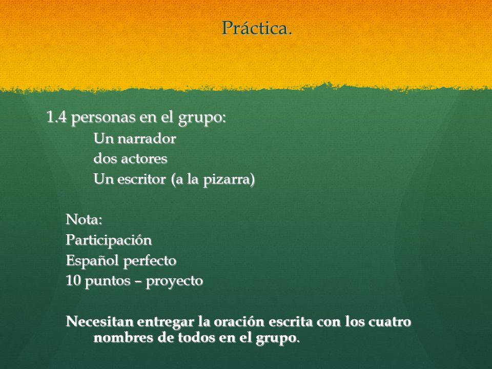 Práctica. 1.4 personas en el grupo: Un narrador dos actores Un escritor (a la pizarra) Nota:Participación Español perfecto 10 puntos – proyecto Necesi