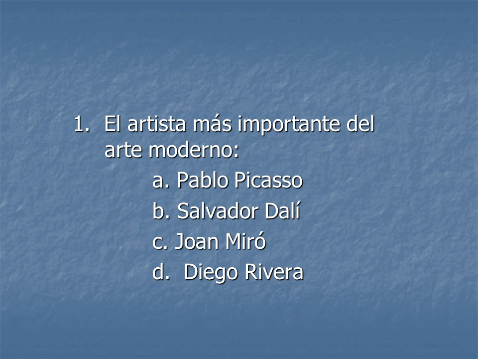 1. El artista más importante del arte moderno: a. Pablo Picasso a. Pablo Picasso b. Salvador Dalí b. Salvador Dalí c. Joan Miró c. Joan Miró d. Diego