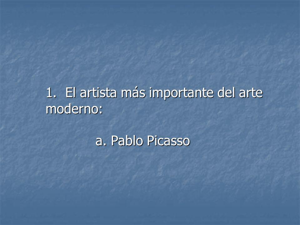 1. El artista más importante del arte moderno: a. Pablo Picasso a. Pablo Picasso