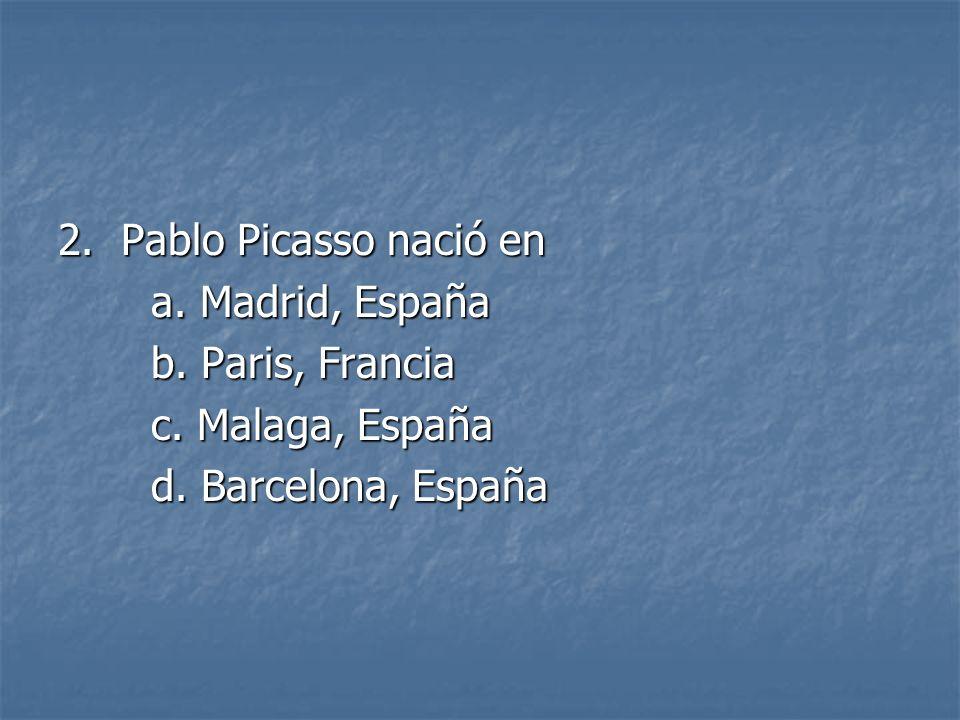 2. Pablo Picasso nació en a. Madrid, España a. Madrid, España b. Paris, Francia b. Paris, Francia c. Malaga, España c. Malaga, España d. Barcelona, Es