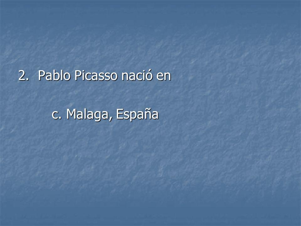 2. Pablo Picasso nació en c. Malaga, España c. Malaga, España
