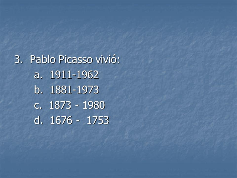 3. Pablo Picasso vivió: a. 1911-1962 a. 1911-1962 b. 1881-1973 b. 1881-1973 c. 1873 - 1980 c. 1873 - 1980 d. 1676 - 1753 d. 1676 - 1753