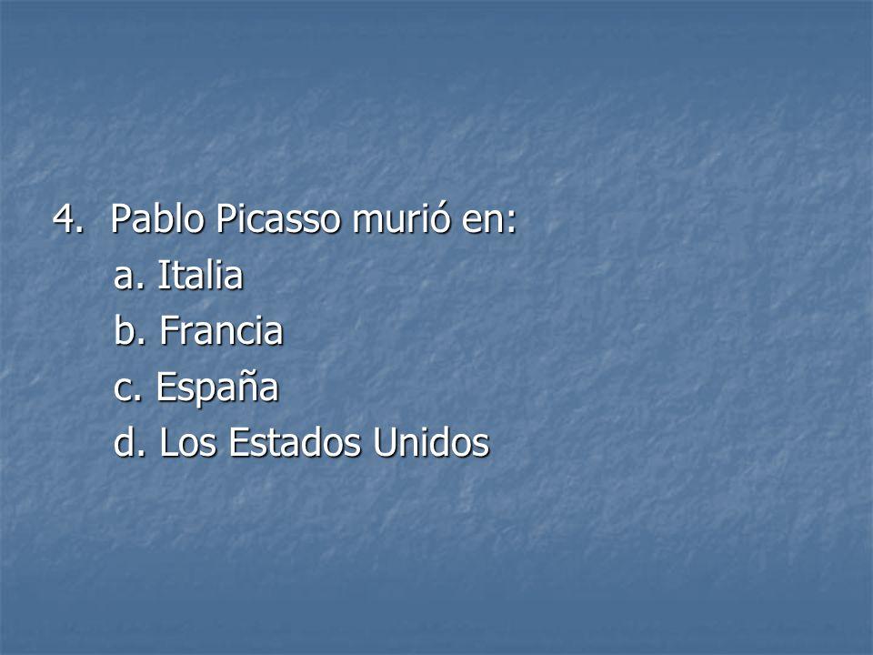 4. Pablo Picasso murió en: a. Italia a. Italia b. Francia b. Francia c. España c. España d. Los Estados Unidos d. Los Estados Unidos