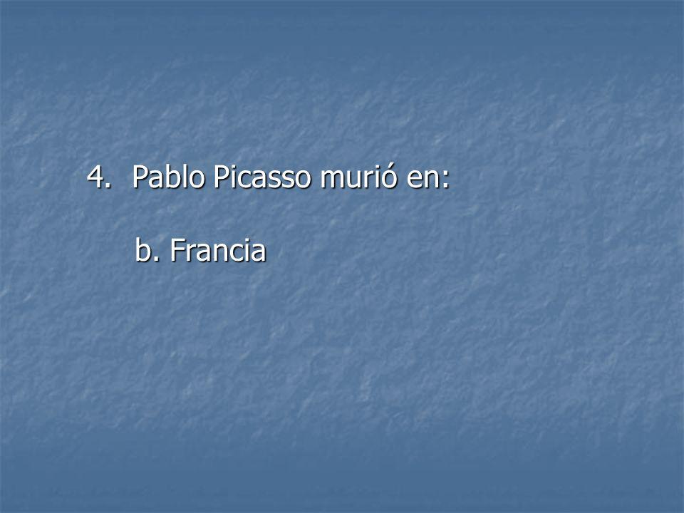 4. Pablo Picasso murió en: b. Francia b. Francia