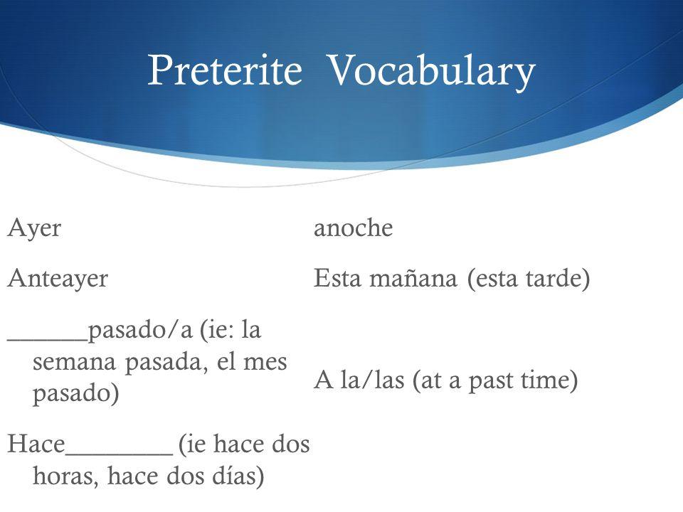 Preterite Vocabulary Ayer Anteayer ______pasado/a (ie: la semana pasada, el mes pasado) Hace________ (ie hace dos horas, hace dos días) anoche Esta ma