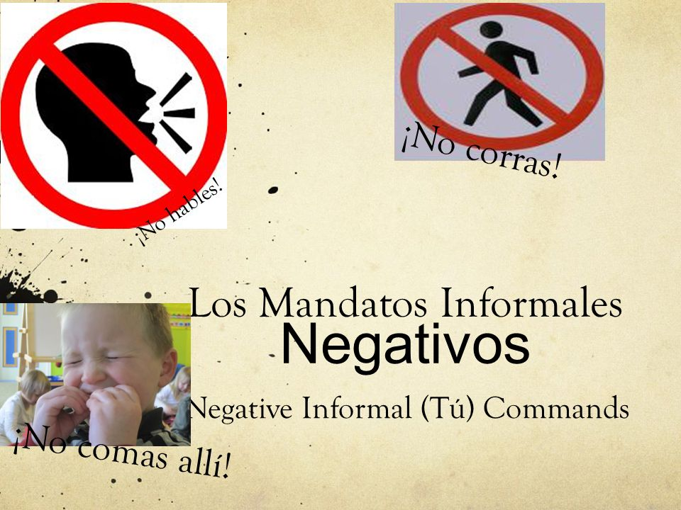 Los Mandatos Informales Negativos Negative Informal (Tú) Commands ¡No hables! ¡No corras! ¡No comas allí!