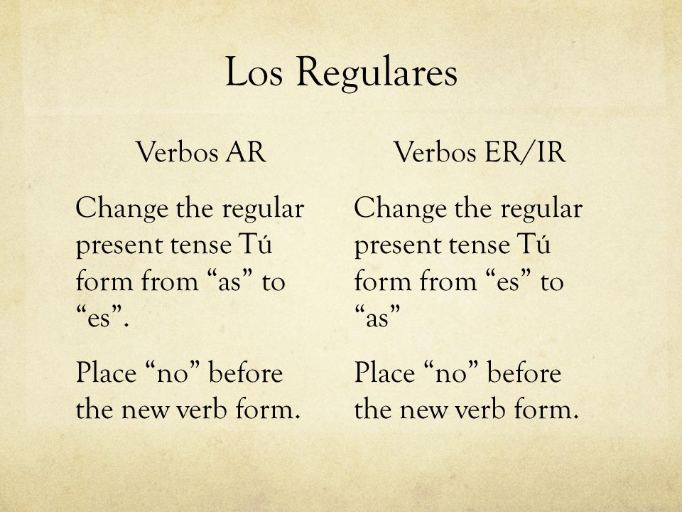 Los Regulares Verbos AR Change the regular present tense Tú form from as toes. Place no before the new verb form. Verbos ER/IR Change the regular pres