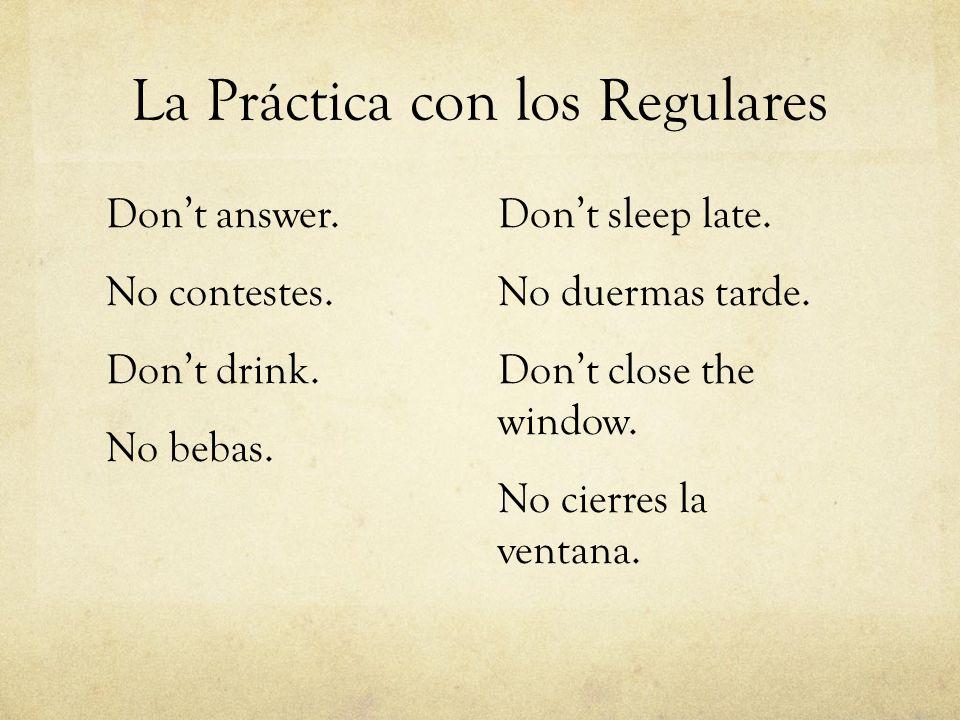 La Práctica con los Regulares Dont answer. No contestes. Dont drink. No bebas. Dont sleep late. No duermas tarde. Dont close the window. No cierres la