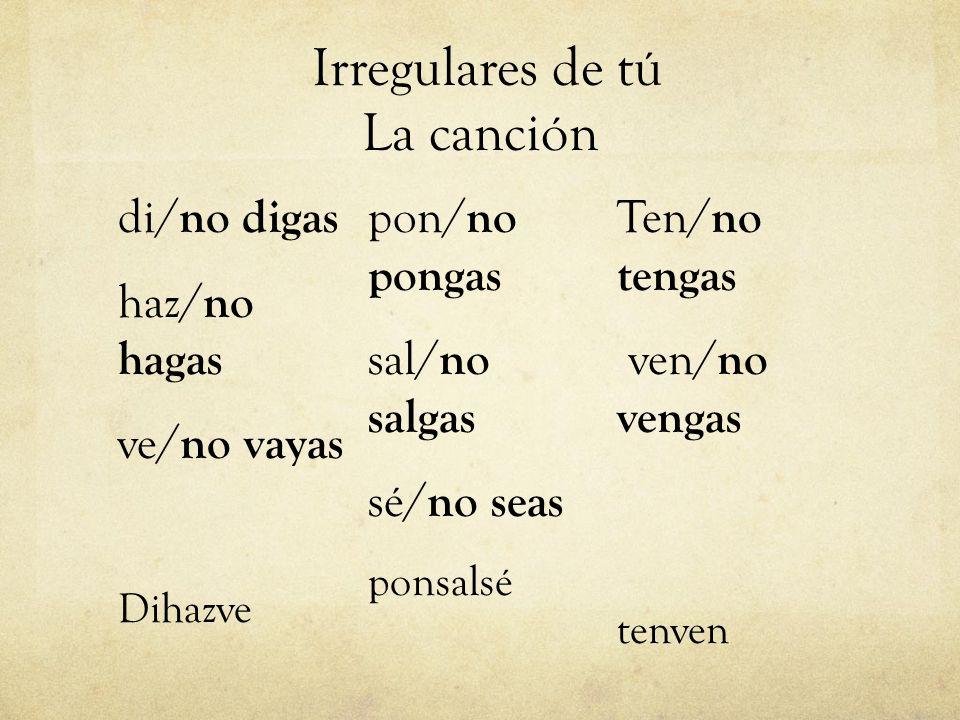Irregulares de tú La canción di/ no digas haz/ no hagas ve/ no vayas Dihazve pon/ no pongas sal/ no salgas sé/ no seas ponsalsé Ten/ no tengas ven/ no