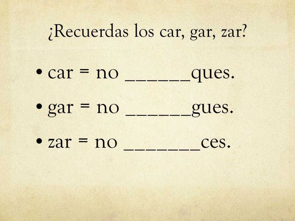 ¿Recuerdas los car, gar, zar? car = no ______ques. gar = no ______gues. zar = no _______ces.