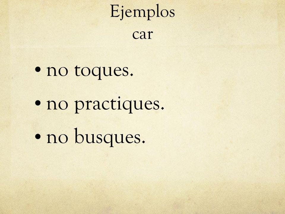 Ejemplos car no toques. no practiques. no busques.
