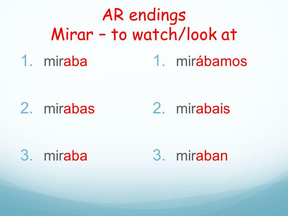 AR endings Mirar – to watch/look at 1. miraba 2. mirabas 3. miraba 1. mirábamos 2. mirabais 3. miraban