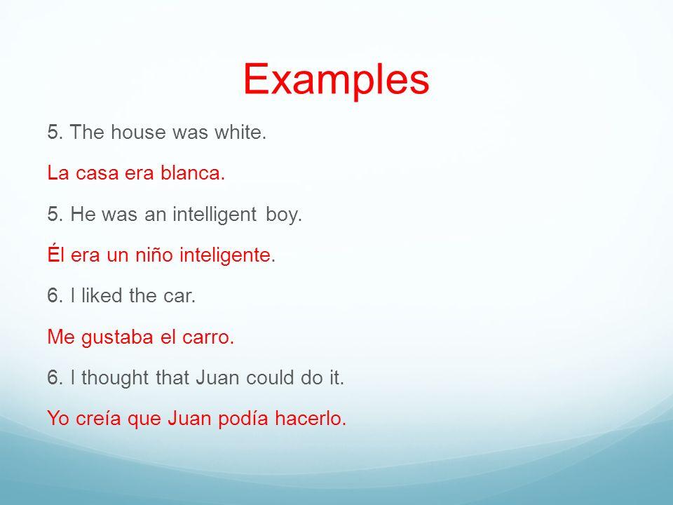 Examples 5. The house was white. La casa era blanca. 5. He was an intelligent boy. Él era un niño inteligente. 6. I liked the car. Me gustaba el carro