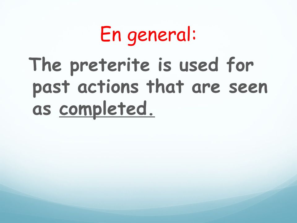 En general: The preterite is used for past actions that are seen as completed.