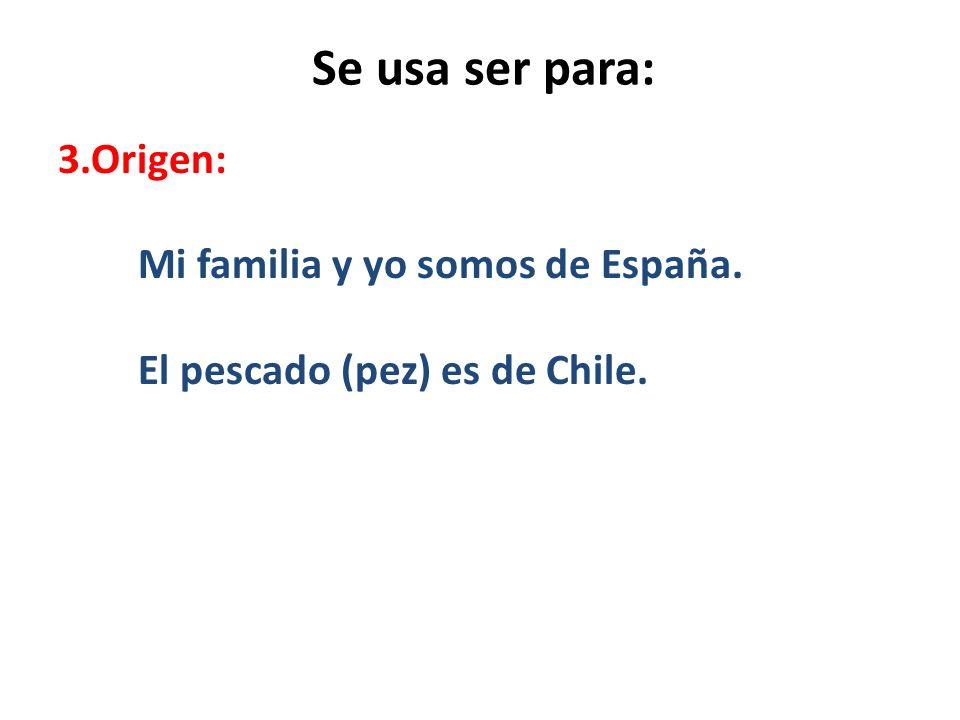 Se usa ser para: 3.Origen: Mi familia y yo somos de España. El pescado (pez) es de Chile.