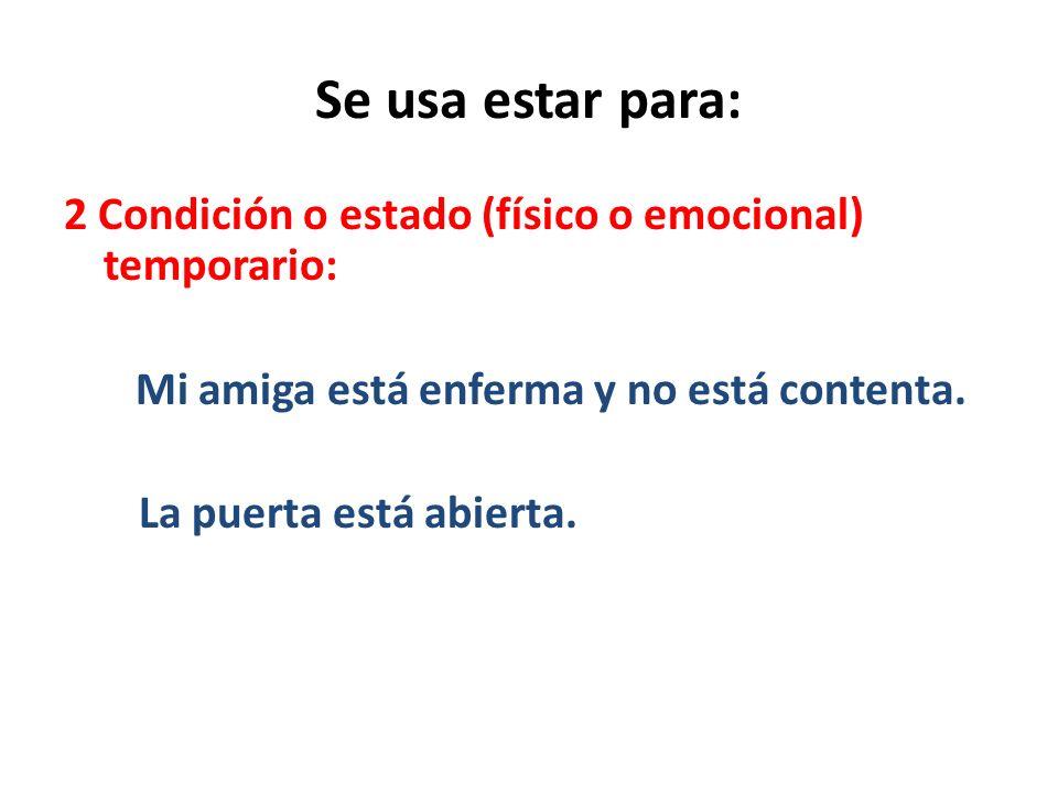 Se usa estar para: 2 Condición o estado (físico o emocional) temporario: Mi amiga está enferma y no está contenta.