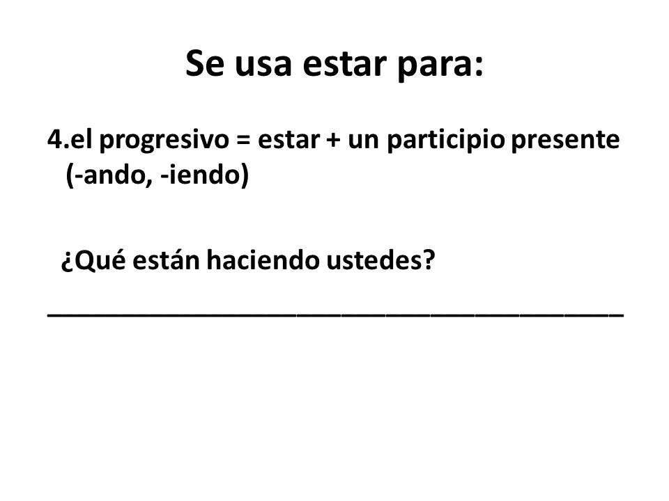 Se usa estar para: 4.el progresivo = estar + un participio presente (-ando, -iendo) ¿Qué están haciendo ustedes.