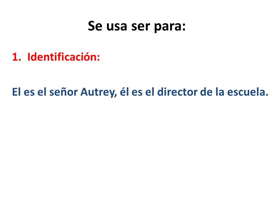 Se usa ser para: 1.Identificación: El es el señor Autrey, él es el director de la escuela.