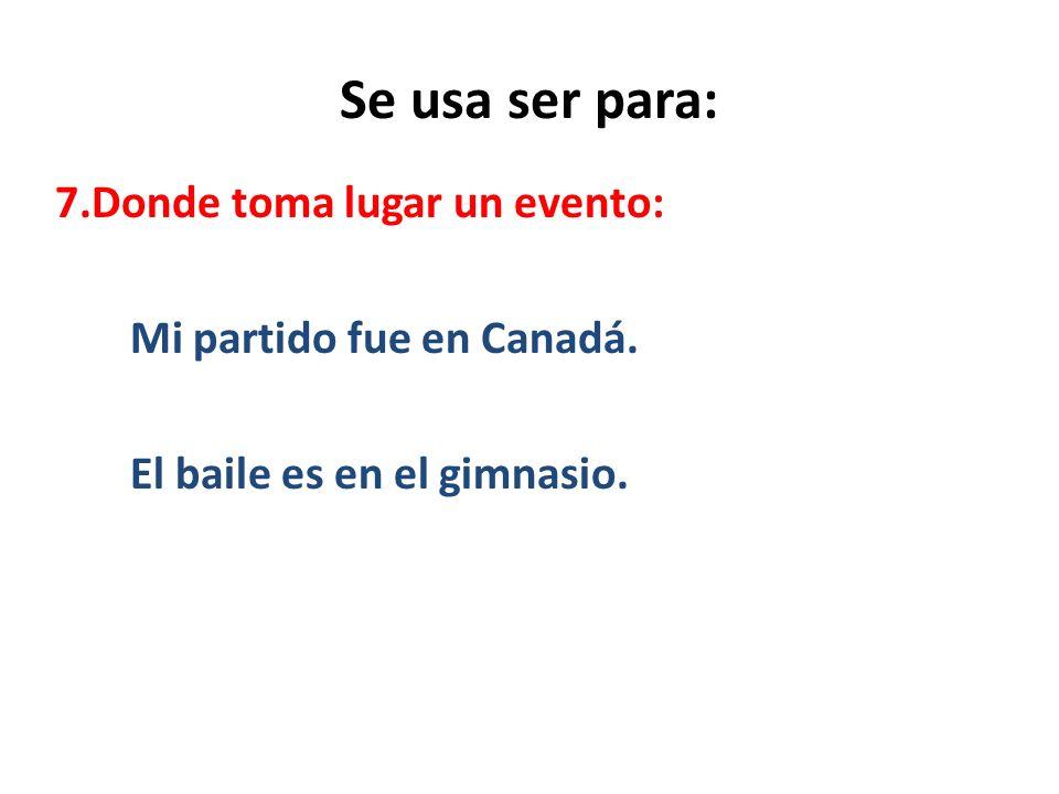Se usa ser para: 7.Donde toma lugar un evento: Mi partido fue en Canadá.