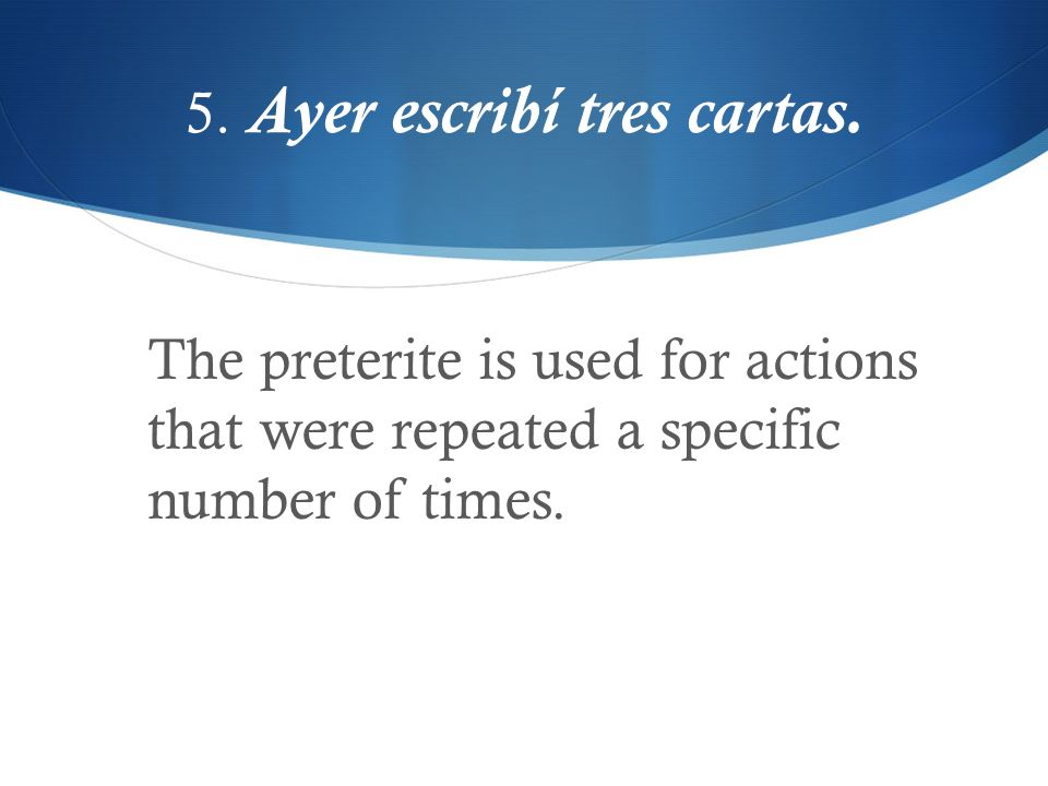 5. Ayer escribí tres cartas. The preterite is used for actions that were repeated a specific number of times.