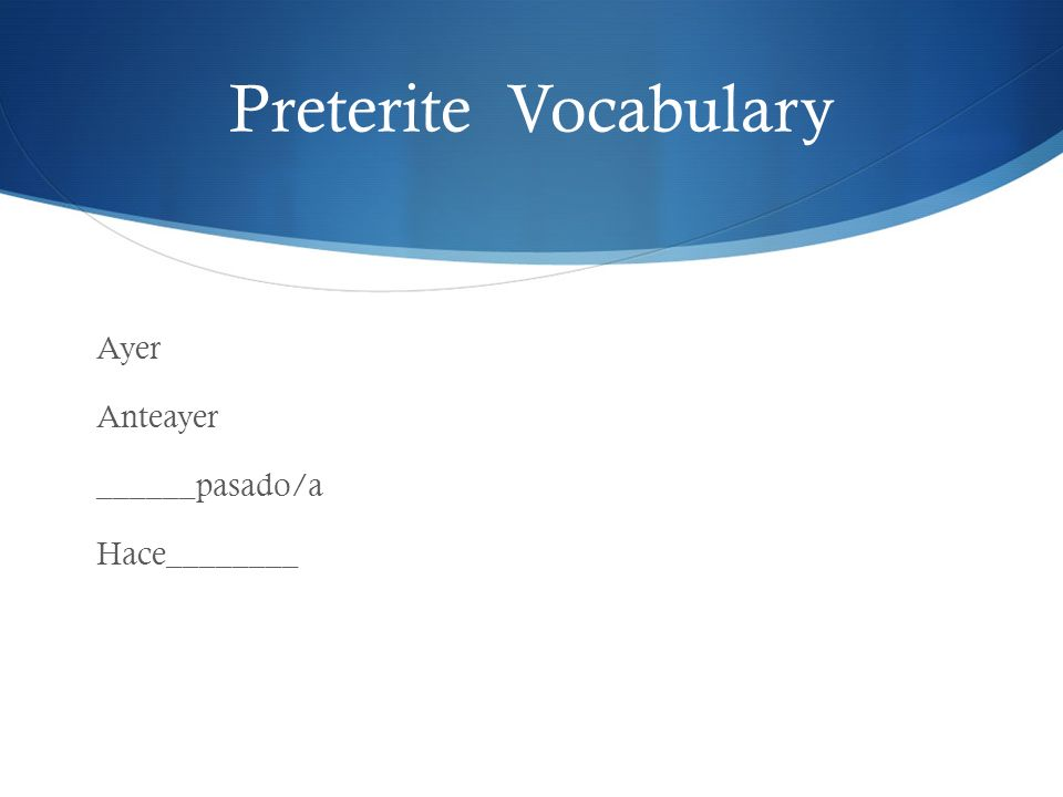 Preterite Vocabulary Ayer Anteayer ______pasado/a Hace________