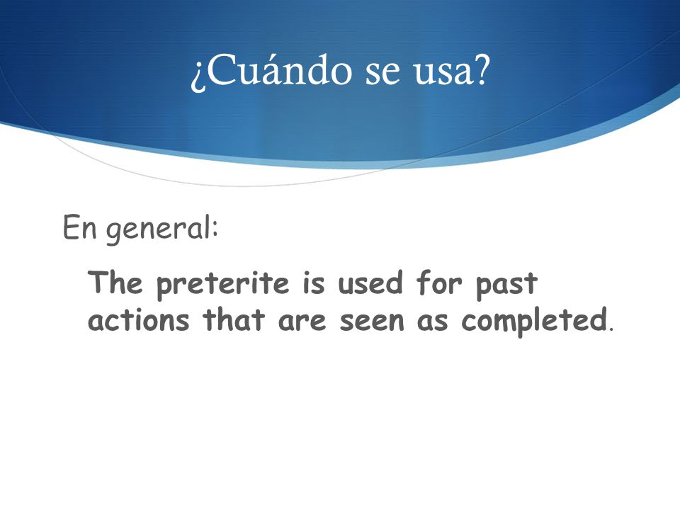 ¿Cuándo se usa En general: The preterite is used for past actions that are seen as completed.