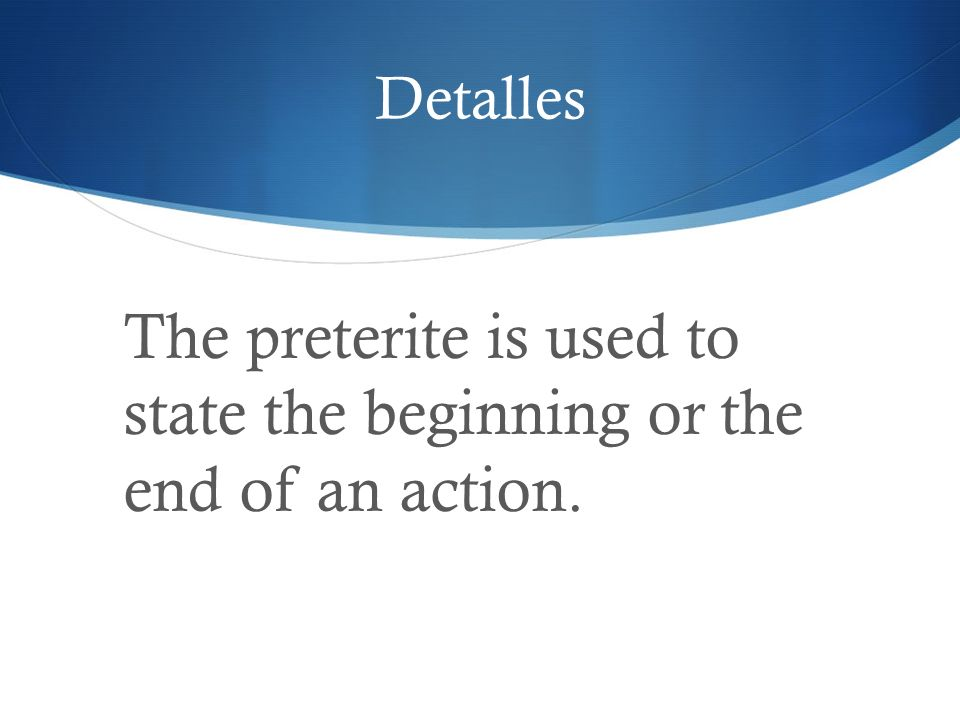 Detalles The preterite is used to state the beginning or the end of an action.
