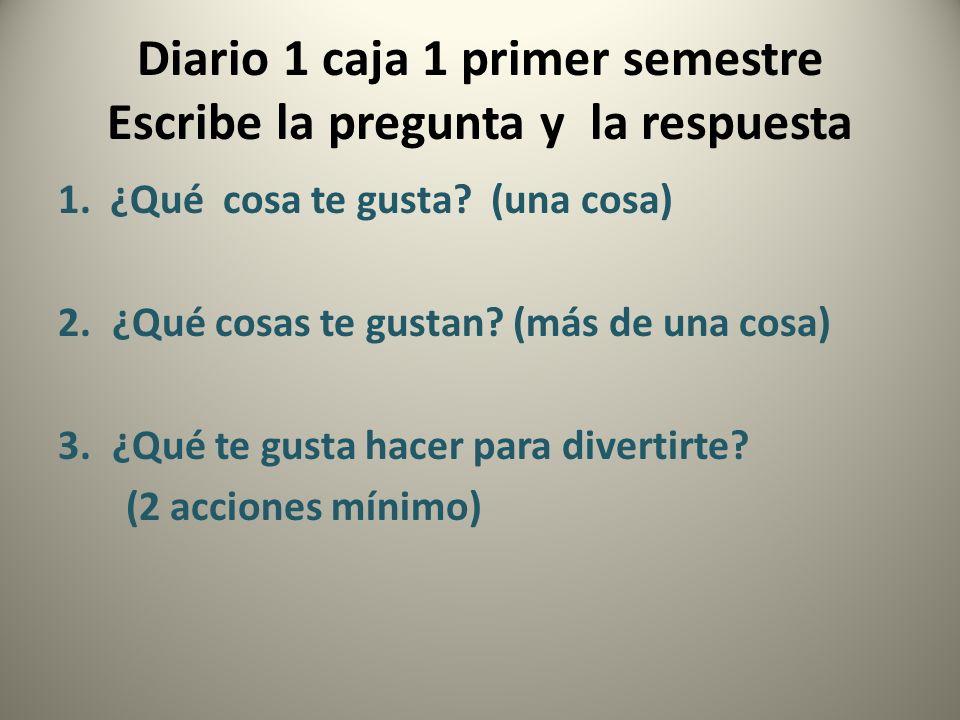 Diario 1 caja 1 primer semestre Escribe la pregunta y la respuesta 1. ¿Qué cosa te gusta? (una cosa) 2.¿Qué cosas te gustan? (más de una cosa) 3.¿Qué