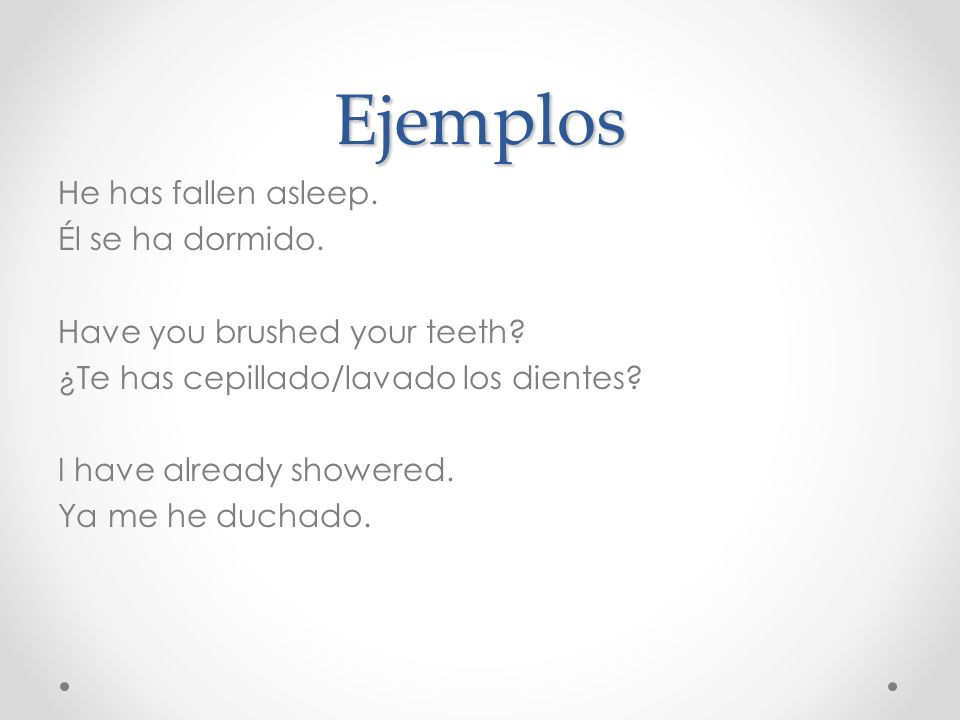 Ejemplos He has fallen asleep. Él se ha dormido. Have you brushed your teeth? ¿Te has cepillado/lavado los dientes? I have already showered. Ya me he
