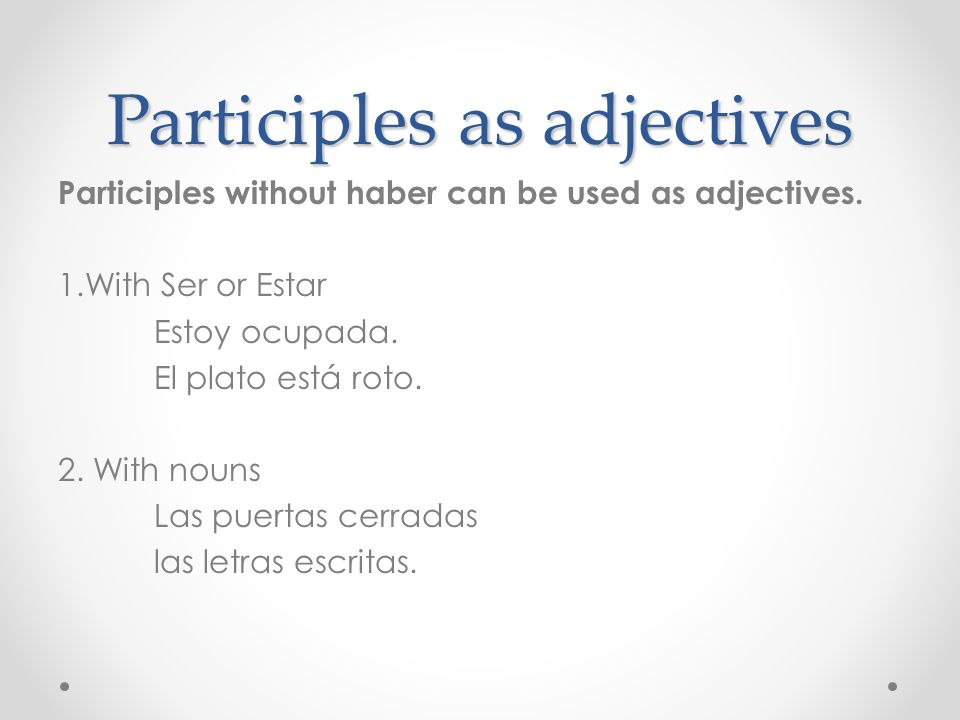 Participles as adjectives Participles without haber can be used as adjectives. 1.With Ser or Estar Estoy ocupada. El plato está roto. 2. With nouns La