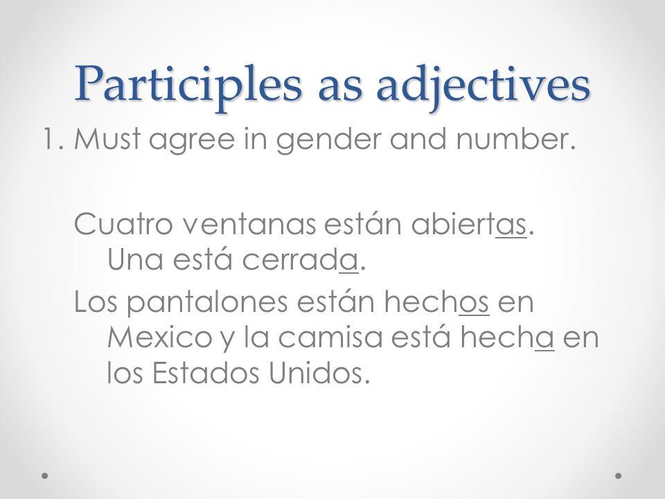 Participles as adjectives 1.Must agree in gender and number. Cuatro ventanas están abiertas. Una está cerrada. Los pantalones están hechos en Mexico y