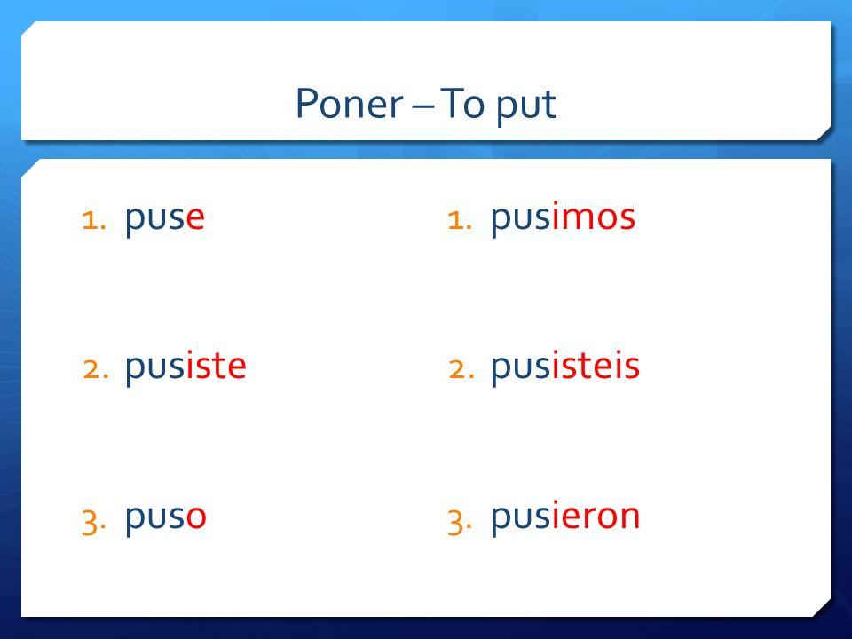 Poner – To put 1. puse 2. pusiste 3. puso 1. pusimos 2. pusisteis 3. pusieron