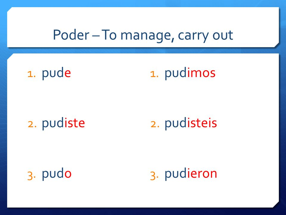 Poder – To manage, carry out 1. pude 2. pudiste 3. pudo 1. pudimos 2. pudisteis 3. pudieron
