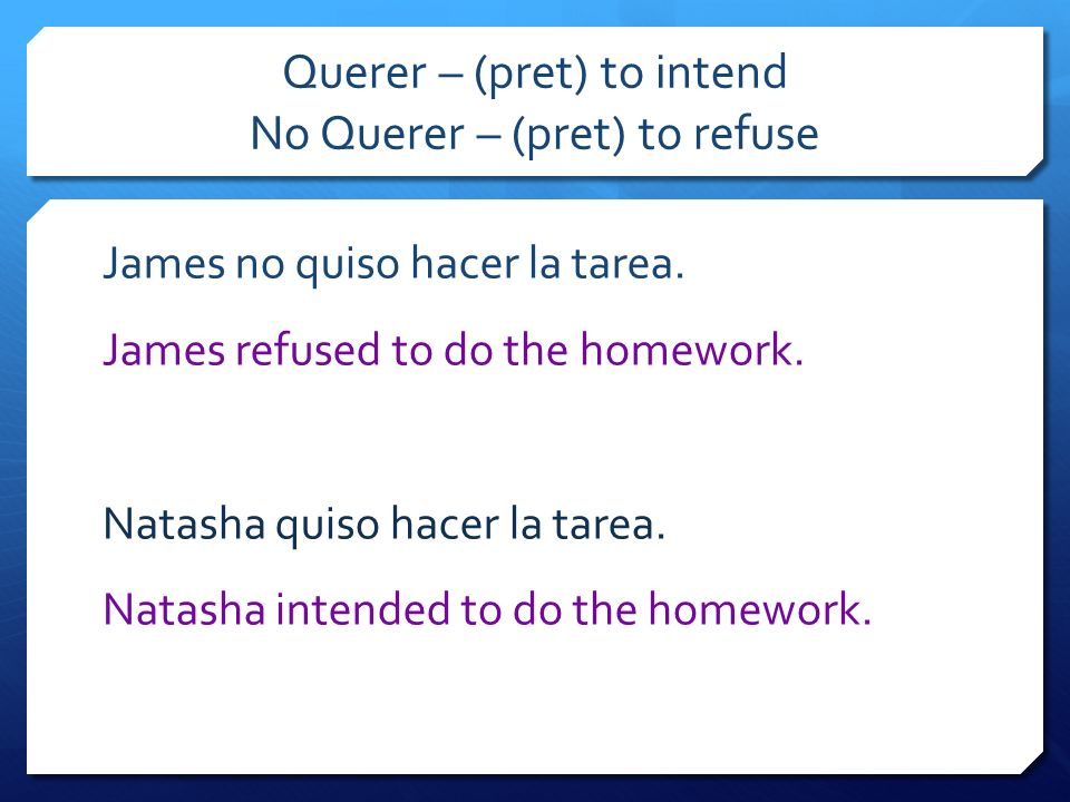 Querer – (pret) to intend No Querer – (pret) to refuse James no quiso hacer la tarea. James refused to do the homework. Natasha quiso hacer la tarea.