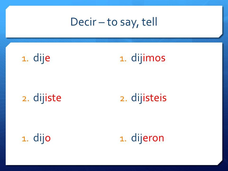 Decir – to say, tell 1. dije 2. dijiste 1. dijo 1. dijimos 2. dijisteis 1. dijeron