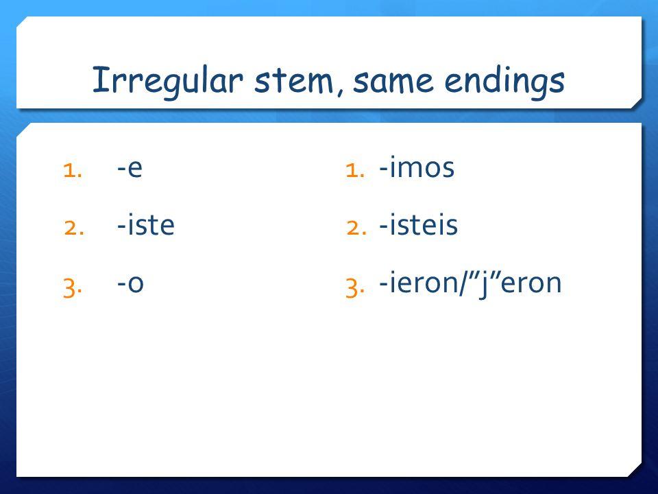 Irregular stem, same endings 1. -e 2. -iste 3. -o 1. -imos 2. -isteis 3. -ieron/jeron