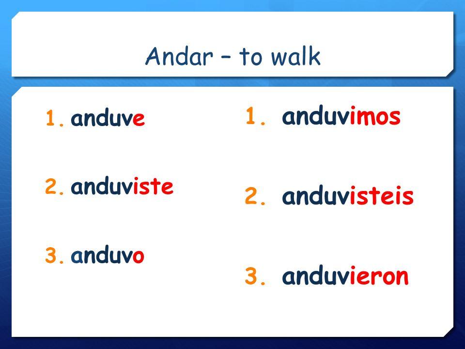 Andar – to walk 1. anduve 2. anduviste 3. anduvo 1. anduvimos 2. anduvisteis 3. anduvieron