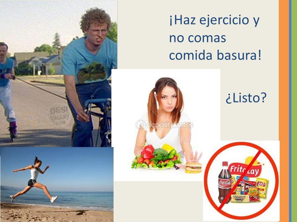 ¡Haz ejercicio y no comas comida basura! ¿Listo?