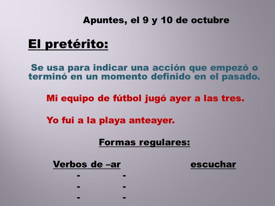 Apuntes, el 9 y 10 de octubre El pretérito: Se usa para indicar una acción que empezó o terminó en un momento definido en el pasado. Mi equipo de fútb