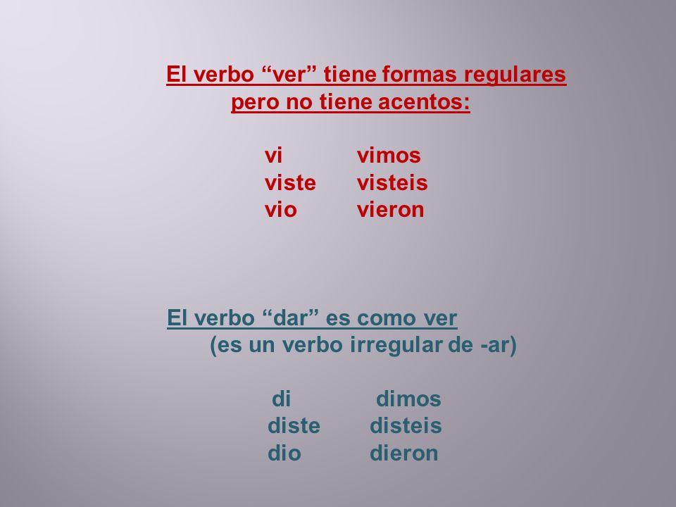 El verbo ver tiene formas regulares pero no tiene acentos: vi vimos viste visteis vio vieron El verbo dar es como ver (es un verbo irregular de -ar) d