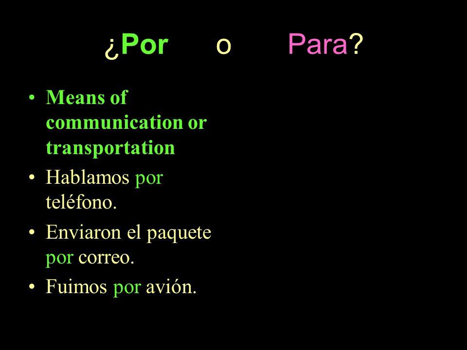 ¿Por o Para? Means of communication or transportation Hablamos por teléfono. Enviaron el paquete por correo. Fuimos por avión.