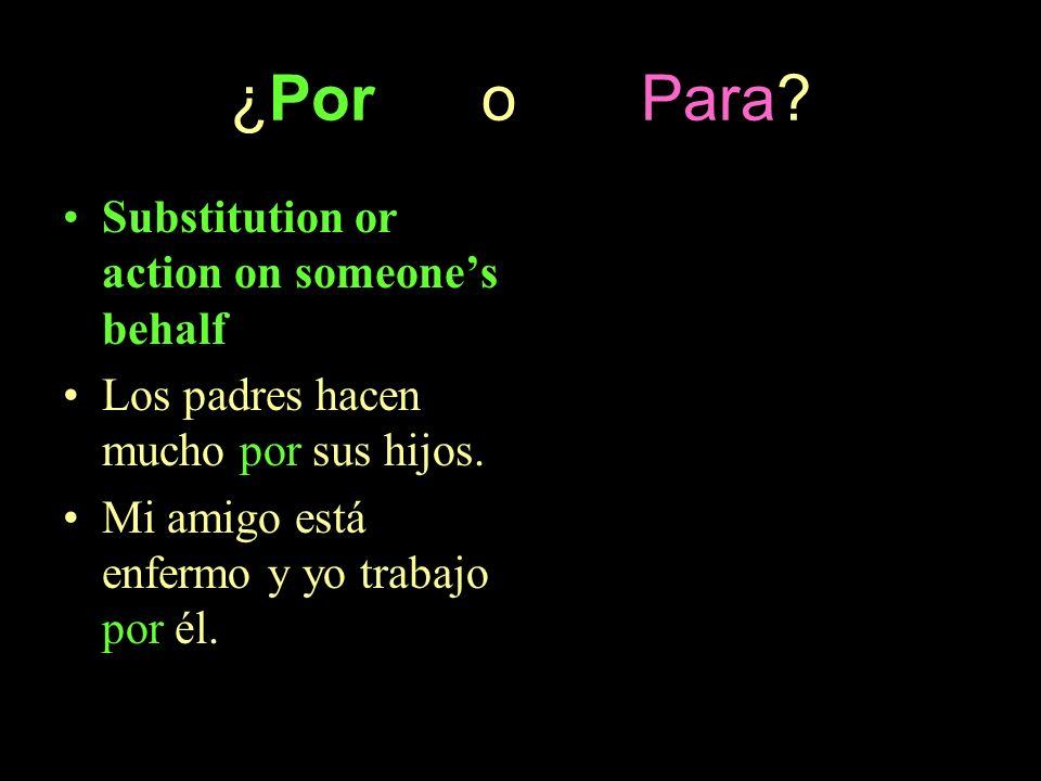 ¿Por o Para? Substitution or action on someones behalf Los padres hacen mucho por sus hijos. Mi amigo está enfermo y yo trabajo por él.